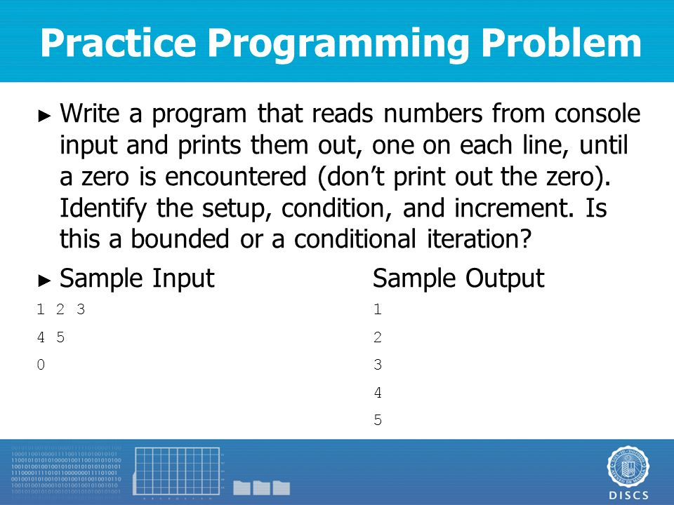 Practice Programming Problem ► Write a program that reads numbers from console input and prints them out, one on each line, until a zero is encountered (don't print out the zero).