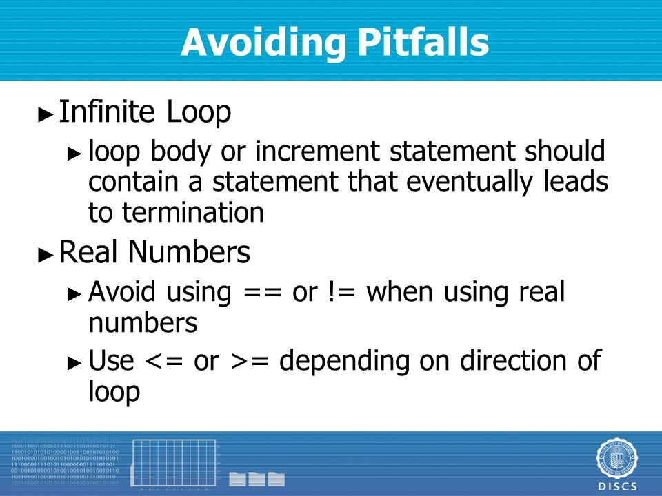 Avoiding Pitfalls ► Infinite Loop ► loop body or increment statement should contain a statement that eventually leads to termination ► Real Numbers ► Avoid using == or != when using real numbers ► Use = depending on direction of loop