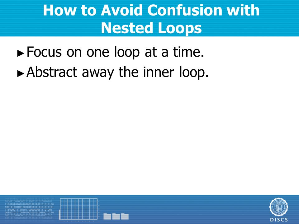 How to Avoid Confusion with Nested Loops ► Focus on one loop at a time.