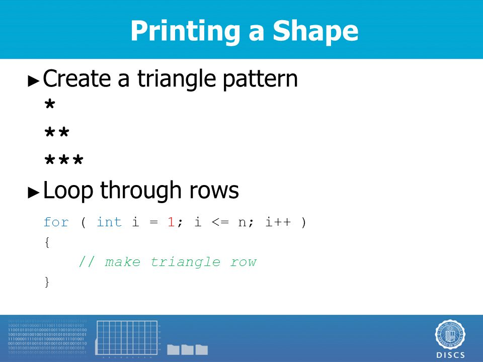 Printing a Shape ► Create a triangle pattern * ** *** ► Loop through rows for ( int i = 1; i <= n; i++ ) { // make triangle row }