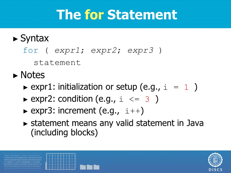 The for Statement ► Syntax for ( expr1; expr2; expr3 ) statement ► Notes ► expr1: initialization or setup (e.g., i = 1 ) ► expr2: condition (e.g., i <= 3 ) ► expr3: increment (e.g., i++ ) ► statement means any valid statement in Java (including blocks)