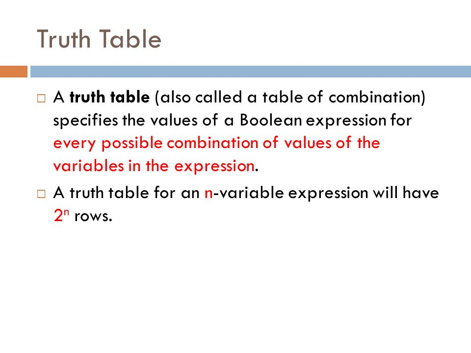 Truth Table  A truth table (also called a table of combination) specifies the values of a Boolean expression for every possible combination of values of the variables in the expression.
