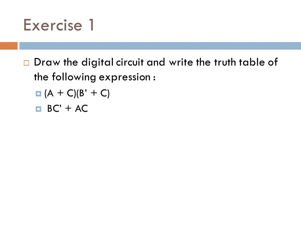 Exercise 1  Draw the digital circuit and write the truth table of the following expression :  (A + C)(B' + C)  BC' + AC