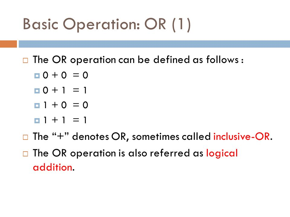 Basic Operation: OR (1)  The OR operation can be defined as follows :  = 0  = 1  = 0  = 1  The + denotes OR, sometimes called inclusive-OR.