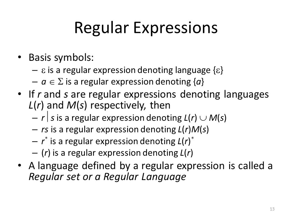 13 Regular Expressions Basis symbols: –  is a regular expression denoting language {  } – a   is a regular expression denoting {a} If r and s are regular expressions denoting languages L(r) and M(s) respectively, then – r  s is a regular expression denoting L(r)  M(s) – rs is a regular expression denoting L(r)M(s) – r * is a regular expression denoting L(r) * – (r) is a regular expression denoting L(r) A language defined by a regular expression is called a Regular set or a Regular Language
