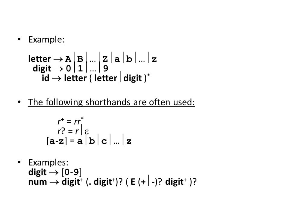Example: letter  A  B  …  Z  a  b  …  z digit  0  1  …  9 id  letter ( letter  digit ) * The following shorthands are often used: r + = rr * r.