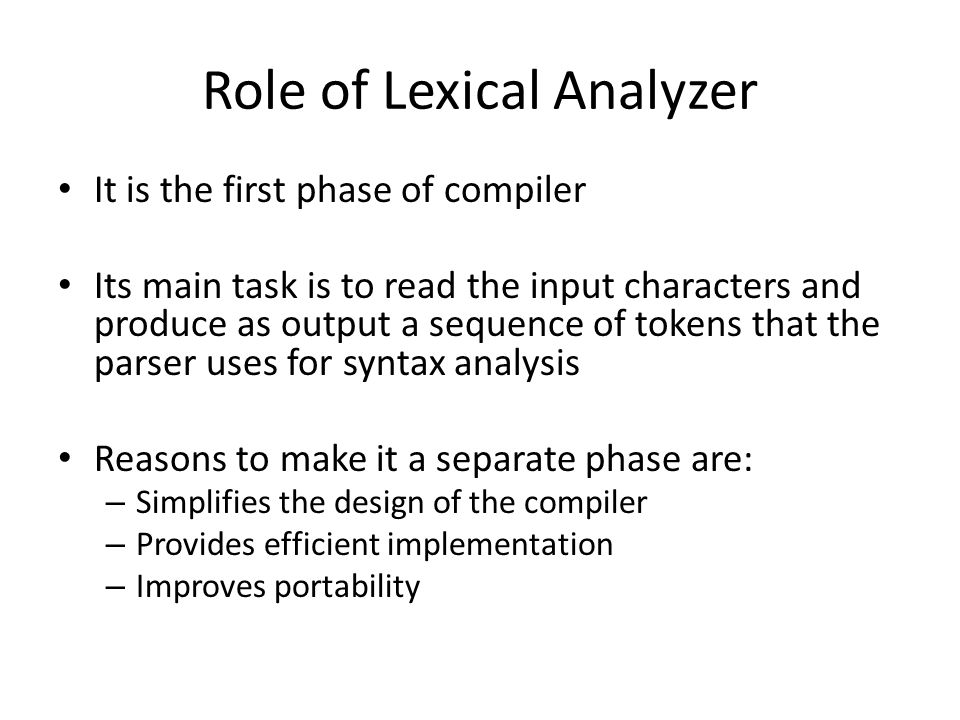 Role of Lexical Analyzer It is the first phase of compiler Its main task is to read the input characters and produce as output a sequence of tokens that the parser uses for syntax analysis Reasons to make it a separate phase are: – Simplifies the design of the compiler – Provides efficient implementation – Improves portability