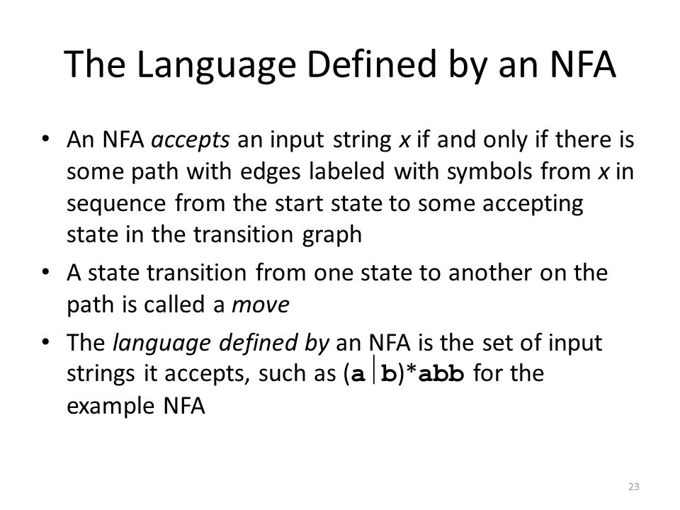 23 The Language Defined by an NFA An NFA accepts an input string x if and only if there is some path with edges labeled with symbols from x in sequence from the start state to some accepting state in the transition graph A state transition from one state to another on the path is called a move The language defined by an NFA is the set of input strings it accepts, such as ( a  b )* abb for the example NFA