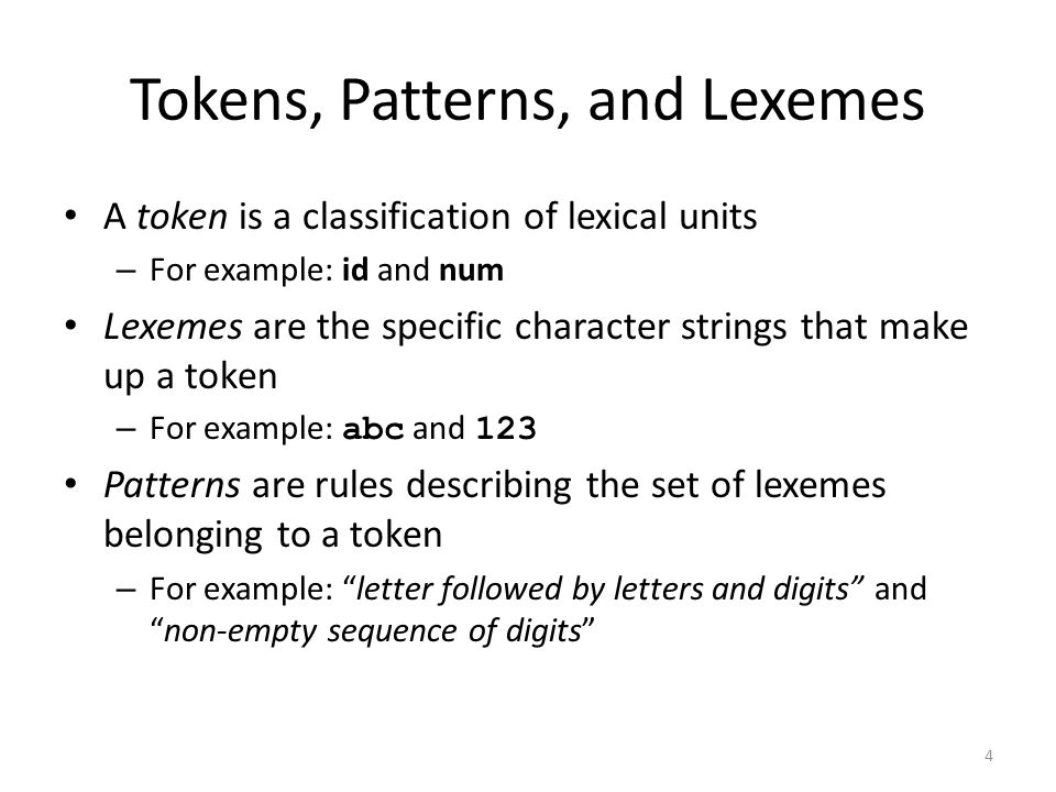 4 Tokens, Patterns, and Lexemes A token is a classification of lexical units – For example: id and num Lexemes are the specific character strings that make up a token – For example: abc and 123 Patterns are rules describing the set of lexemes belonging to a token – For example: letter followed by letters and digits and non-empty sequence of digits