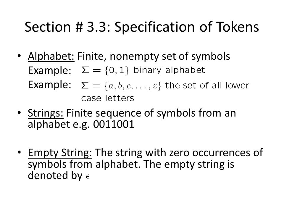 Section # 3.3: Specification of Tokens Alphabet: Finite, nonempty set of symbols Example: Strings: Finite sequence of symbols from an alphabet e.g.