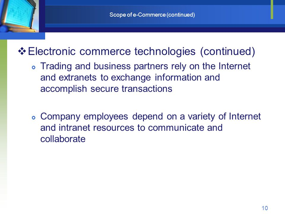 10 Scope of e-Commerce (continued)  Electronic commerce technologies (continued)  Trading and business partners rely on the Internet and extranets to exchange information and accomplish secure transactions  Company employees depend on a variety of Internet and intranet resources to communicate and collaborate