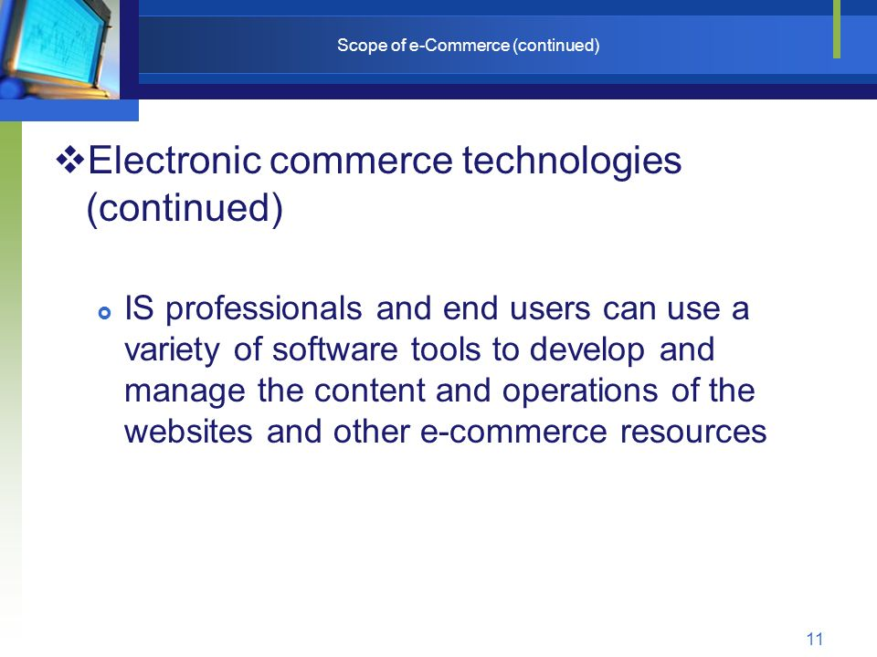 11 Scope of e-Commerce (continued)  Electronic commerce technologies (continued)  IS professionals and end users can use a variety of software tools to develop and manage the content and operations of the websites and other e-commerce resources