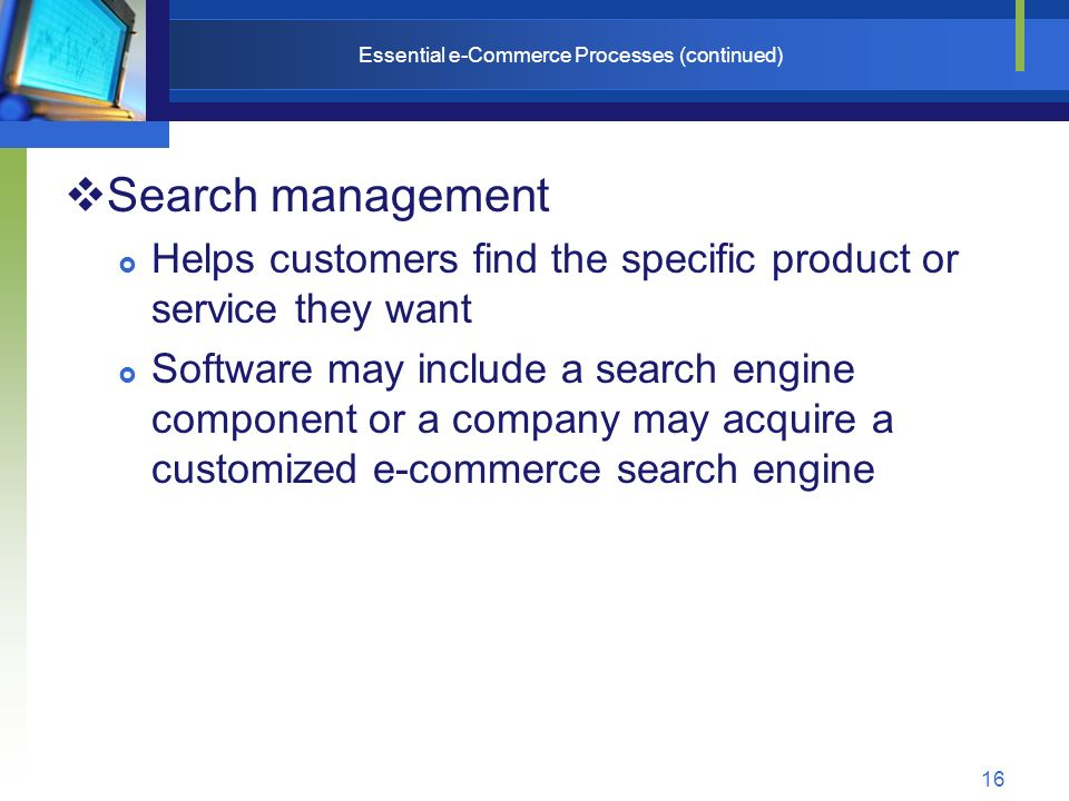 16 Essential e-Commerce Processes (continued)  Search management  Helps customers find the specific product or service they want  Software may include a search engine component or a company may acquire a customized e-commerce search engine