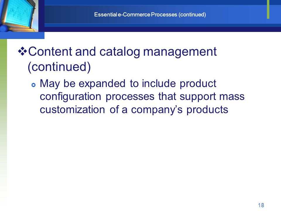 18 Essential e-Commerce Processes (continued)  Content and catalog management (continued)  May be expanded to include product configuration processes that support mass customization of a company's products