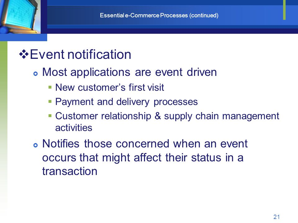 21 Essential e-Commerce Processes (continued)  Event notification  Most applications are event driven  New customer's first visit  Payment and delivery processes  Customer relationship & supply chain management activities  Notifies those concerned when an event occurs that might affect their status in a transaction