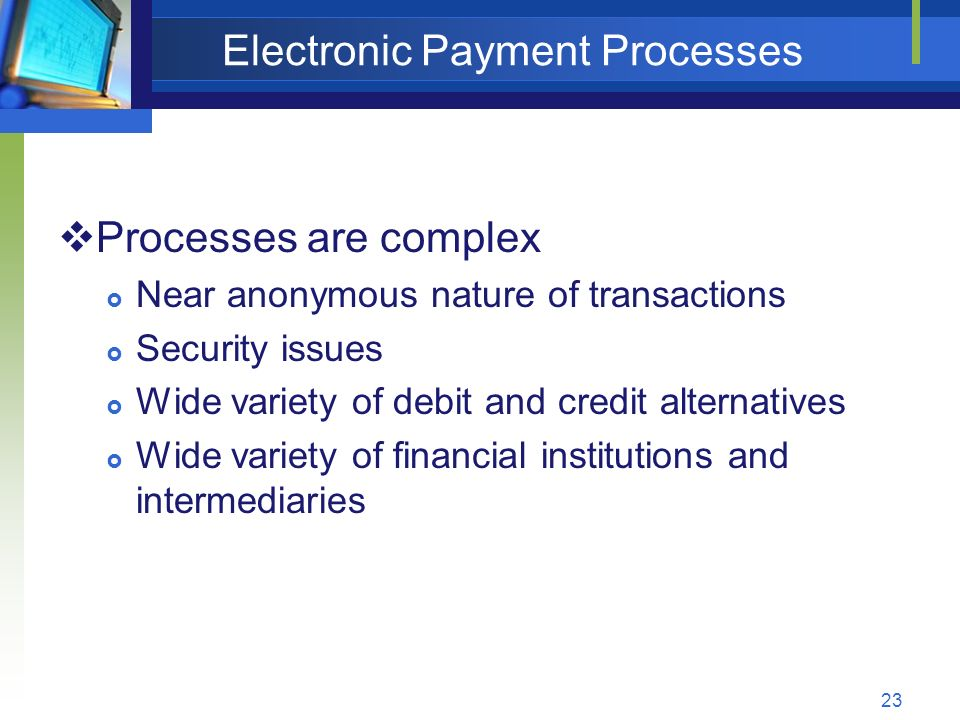 23 Electronic Payment Processes  Processes are complex  Near anonymous nature of transactions  Security issues  Wide variety of debit and credit alternatives  Wide variety of financial institutions and intermediaries