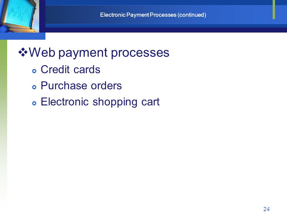 24 Electronic Payment Processes (continued)  Web payment processes  Credit cards  Purchase orders  Electronic shopping cart