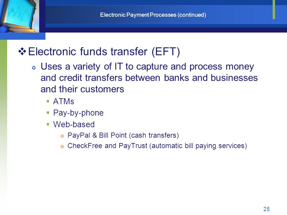 25 Electronic Payment Processes (continued)  Electronic funds transfer (EFT)  Uses a variety of IT to capture and process money and credit transfers between banks and businesses and their customers  ATMs  Pay-by-phone  Web-based  PayPal & Bill Point (cash transfers)  CheckFree and PayTrust (automatic bill paying services)