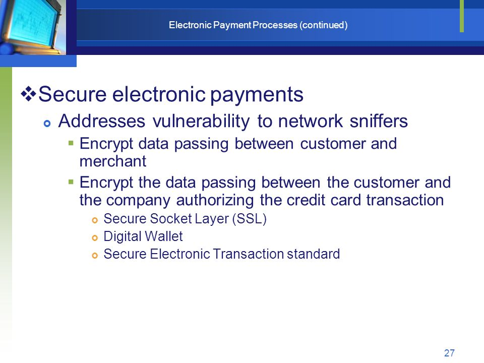 27 Electronic Payment Processes (continued)  Secure electronic payments  Addresses vulnerability to network sniffers  Encrypt data passing between customer and merchant  Encrypt the data passing between the customer and the company authorizing the credit card transaction  Secure Socket Layer (SSL)  Digital Wallet  Secure Electronic Transaction standard