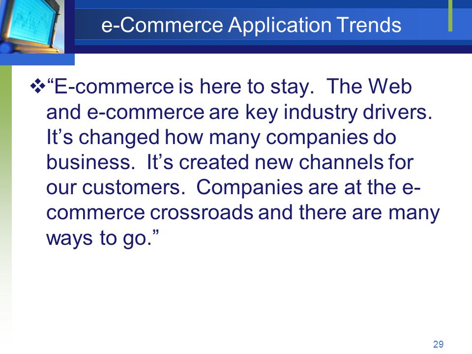29 e-Commerce Application Trends  E-commerce is here to stay.