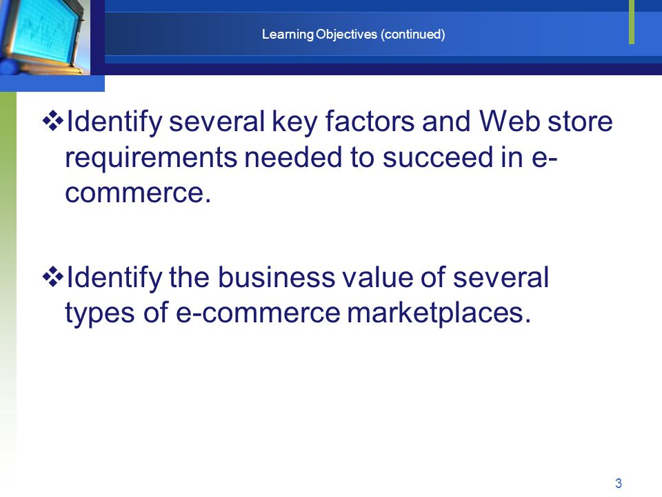 3 Learning Objectives (continued)  Identify several key factors and Web store requirements needed to succeed in e- commerce.