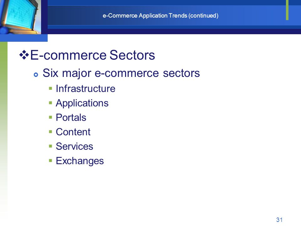 31 e-Commerce Application Trends (continued)  E-commerce Sectors  Six major e-commerce sectors  Infrastructure  Applications  Portals  Content  Services  Exchanges