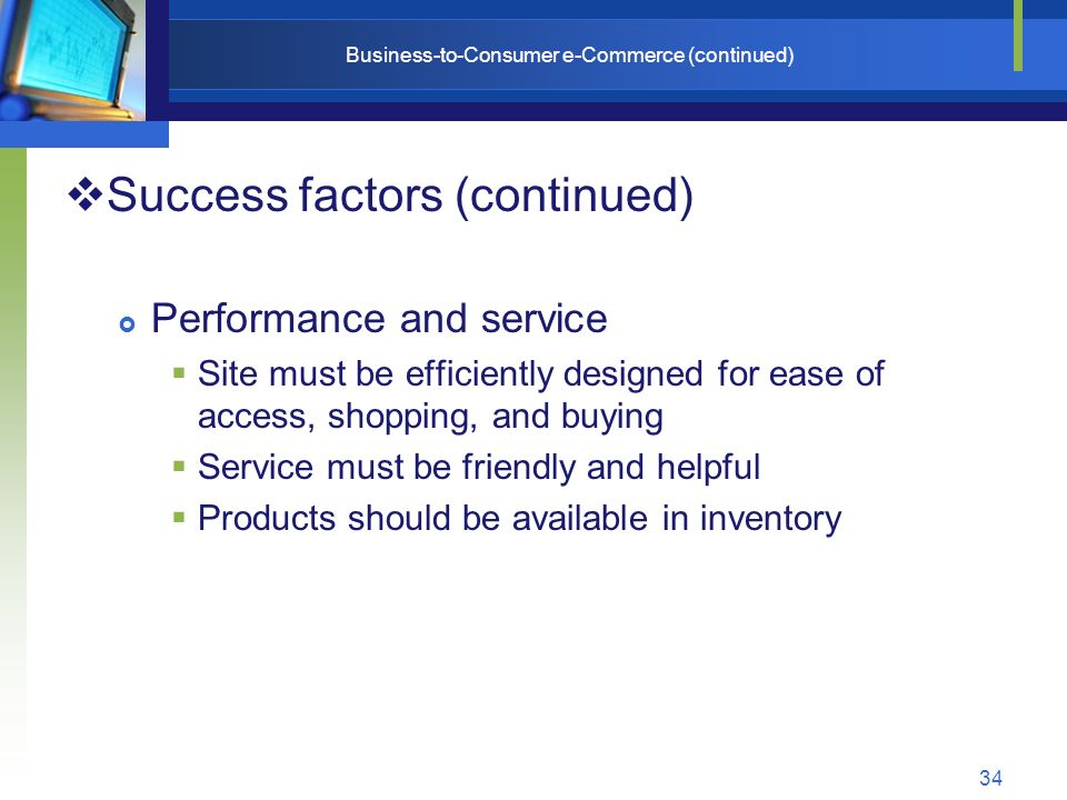 34 Business-to-Consumer e-Commerce (continued)  Success factors (continued)  Performance and service  Site must be efficiently designed for ease of access, shopping, and buying  Service must be friendly and helpful  Products should be available in inventory