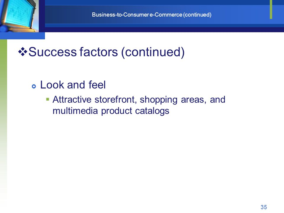 35 Business-to-Consumer e-Commerce (continued)  Success factors (continued)  Look and feel  Attractive storefront, shopping areas, and multimedia product catalogs