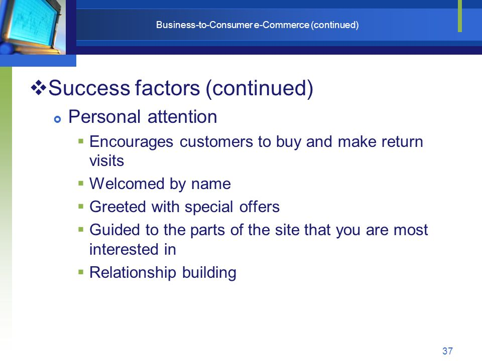 37 Business-to-Consumer e-Commerce (continued)  Success factors (continued)  Personal attention  Encourages customers to buy and make return visits  Welcomed by name  Greeted with special offers  Guided to the parts of the site that you are most interested in  Relationship building