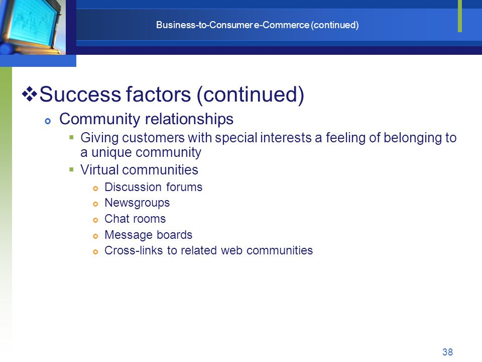 38 Business-to-Consumer e-Commerce (continued)  Success factors (continued)  Community relationships  Giving customers with special interests a feeling of belonging to a unique community  Virtual communities  Discussion forums  Newsgroups  Chat rooms  Message boards  Cross-links to related web communities