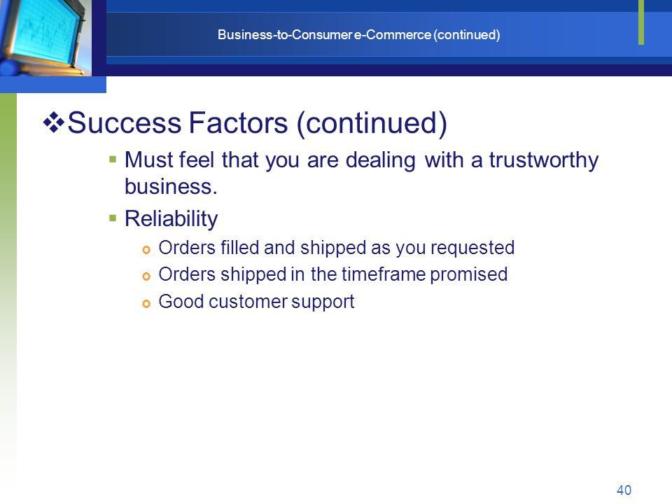 40 Business-to-Consumer e-Commerce (continued)  Success Factors (continued)  Must feel that you are dealing with a trustworthy business.