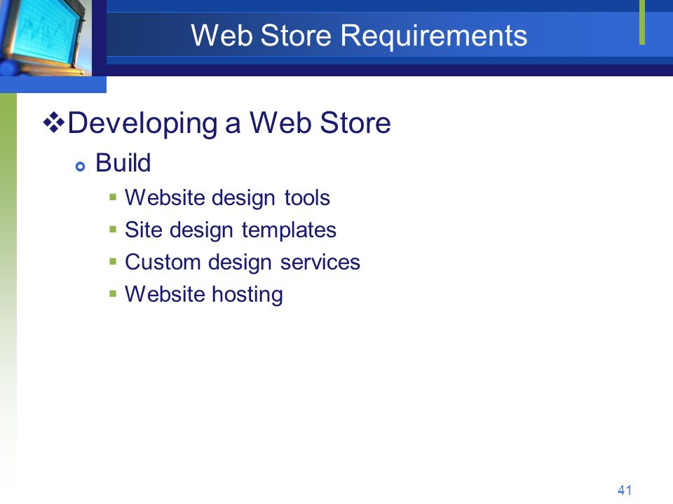 41 Web Store Requirements  Developing a Web Store  Build  Website design tools  Site design templates  Custom design services  Website hosting