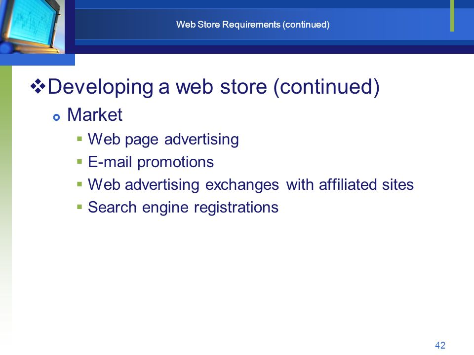 42 Web Store Requirements (continued)  Developing a web store (continued)  Market  Web page advertising  E-mail promotions  Web advertising exchanges with affiliated sites  Search engine registrations