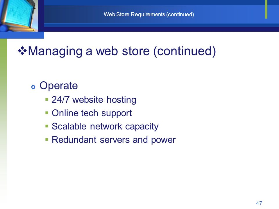 47 Web Store Requirements (continued)  Managing a web store (continued)  Operate  24/7 website hosting  Online tech support  Scalable network capacity  Redundant servers and power