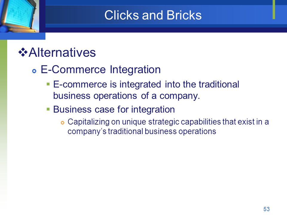 53 Clicks and Bricks  Alternatives  E-Commerce Integration  E-commerce is integrated into the traditional business operations of a company.