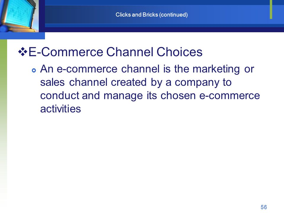 56 Clicks and Bricks (continued)  E-Commerce Channel Choices  An e-commerce channel is the marketing or sales channel created by a company to conduct and manage its chosen e-commerce activities