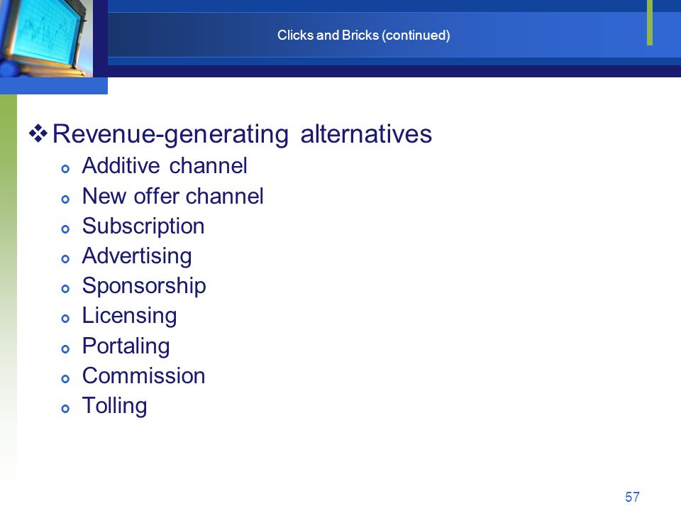 57 Clicks and Bricks (continued)  Revenue-generating alternatives  Additive channel  New offer channel  Subscription  Advertising  Sponsorship  Licensing  Portaling  Commission  Tolling