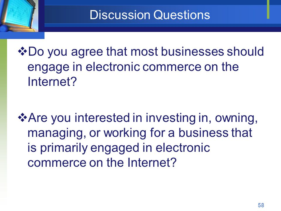 58 Discussion Questions  Do you agree that most businesses should engage in electronic commerce on the Internet.
