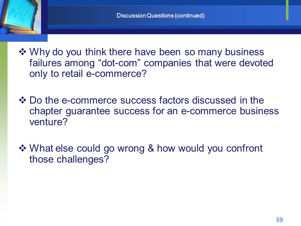 59 Discussion Questions (continued)  Why do you think there have been so many business failures among dot-com companies that were devoted only to retail e-commerce.