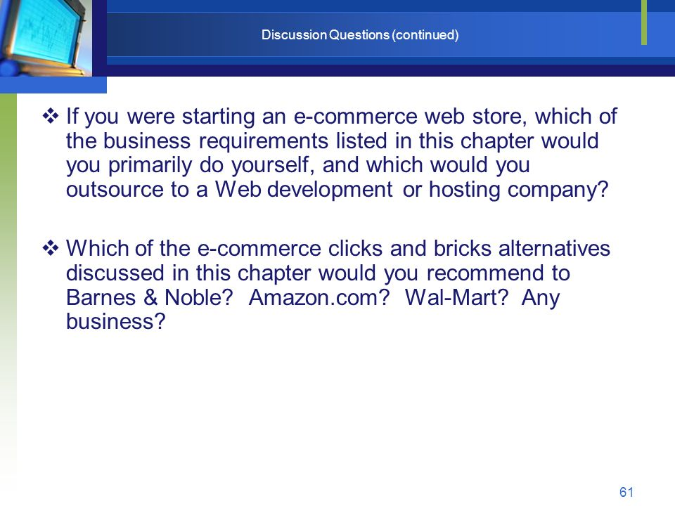 61 Discussion Questions (continued)  If you were starting an e-commerce web store, which of the business requirements listed in this chapter would you primarily do yourself, and which would you outsource to a Web development or hosting company.