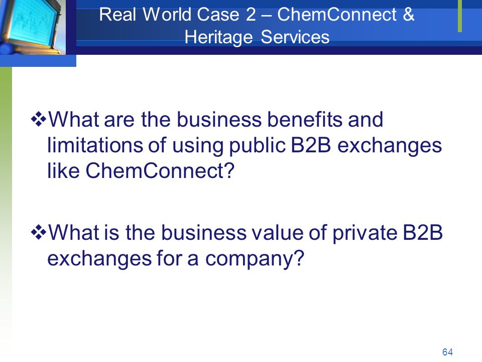 64 Real World Case 2 – ChemConnect & Heritage Services  What are the business benefits and limitations of using public B2B exchanges like ChemConnect.