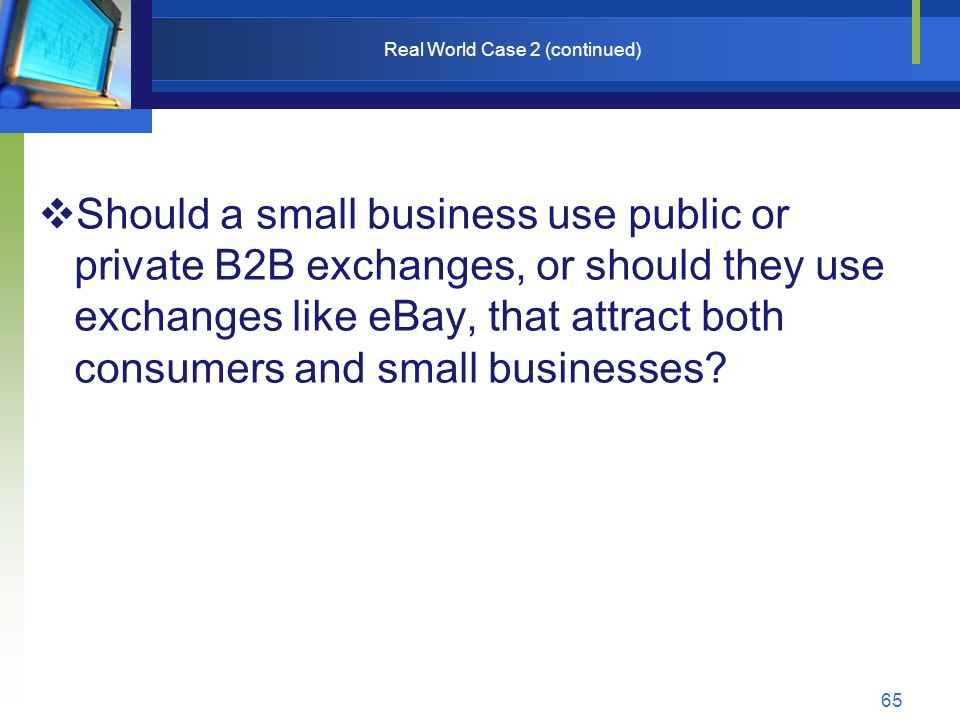 65 Real World Case 2 (continued)  Should a small business use public or private B2B exchanges, or should they use exchanges like eBay, that attract both consumers and small businesses?