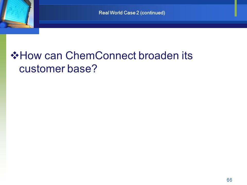 66 Real World Case 2 (continued)  How can ChemConnect broaden its customer base