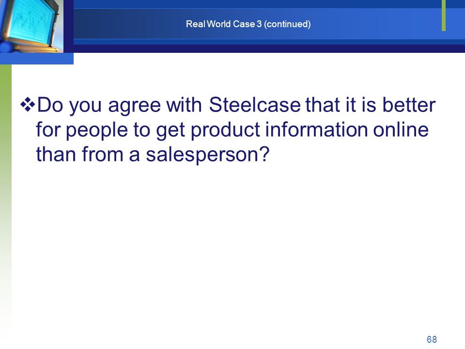 68 Real World Case 3 (continued)  Do you agree with Steelcase that it is better for people to get product information online than from a salesperson?