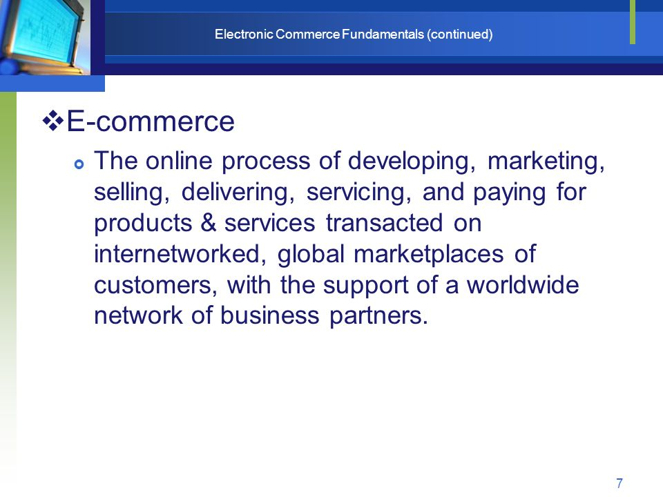 7 Electronic Commerce Fundamentals (continued)  E-commerce  The online process of developing, marketing, selling, delivering, servicing, and paying for products & services transacted on internetworked, global marketplaces of customers, with the support of a worldwide network of business partners.