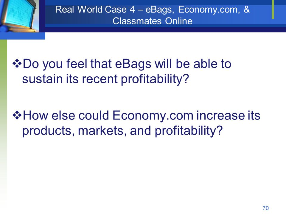 70 Real World Case 4 – eBags, Economy.com, & Classmates Online  Do you feel that eBags will be able to sustain its recent profitability.