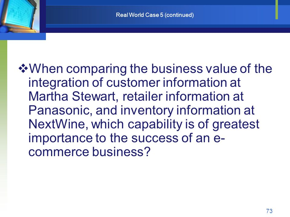 73 Real World Case 5 (continued)  When comparing the business value of the integration of customer information at Martha Stewart, retailer information at Panasonic, and inventory information at NextWine, which capability is of greatest importance to the success of an e- commerce business