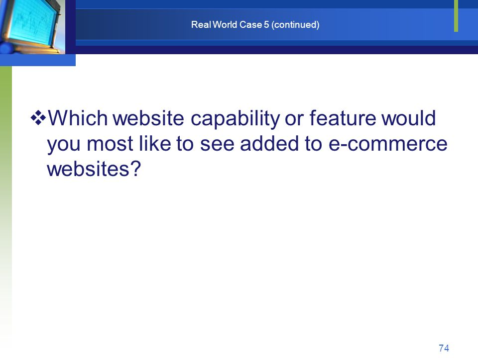 74 Real World Case 5 (continued)  Which website capability or feature would you most like to see added to e-commerce websites