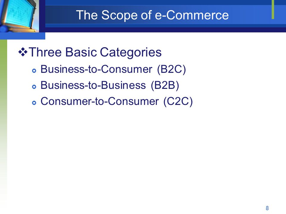 8 The Scope of e-Commerce  Three Basic Categories  Business-to-Consumer (B2C)  Business-to-Business (B2B)  Consumer-to-Consumer (C2C)