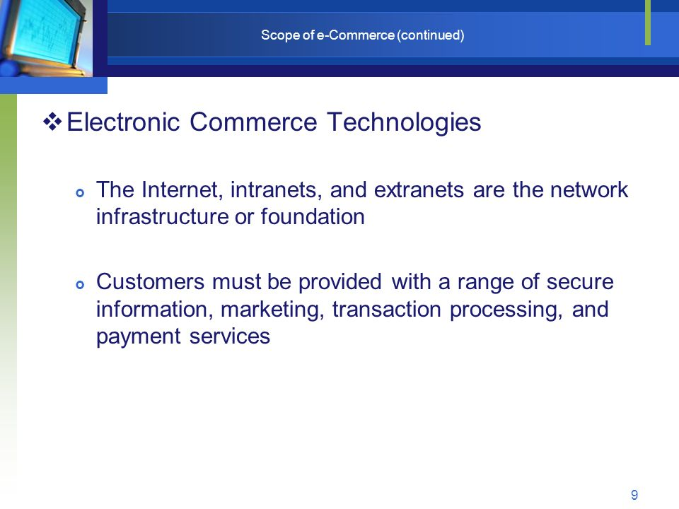 9 Scope of e-Commerce (continued)  Electronic Commerce Technologies  The Internet, intranets, and extranets are the network infrastructure or foundation  Customers must be provided with a range of secure information, marketing, transaction processing, and payment services